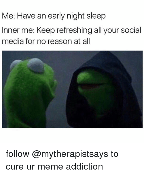 me have an early night sleep inner me keep refreshing 7014881 ✅ 25 best memes about meme addiction meme addiction memes