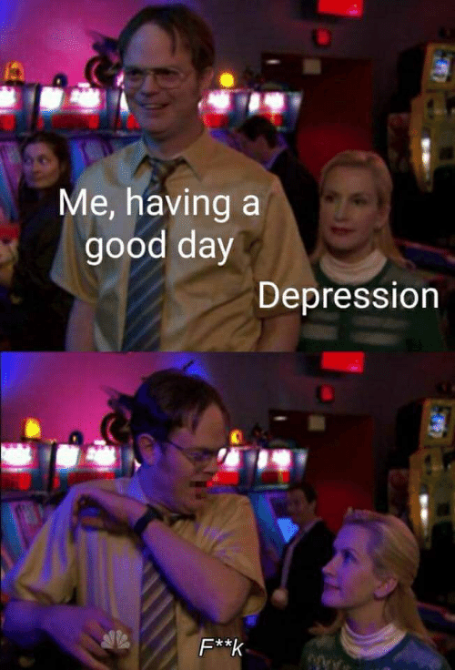 Me Having a Good Day Depression | Depression Meme on SIZZLE