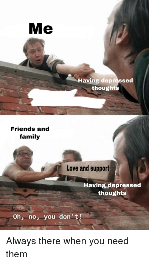 Family, Friends, and Love: Me  Having depressed  thought  Friends and  family  Love and support  Having depressed  thoughts  Oh, no, you don't!