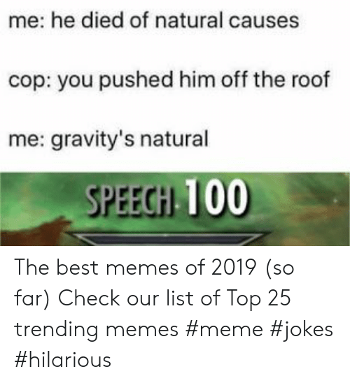 Meme, Memes, and Best: me: he died of natural causes  cop: you pushed him off the roof  me: gravity's natural  SPEECHI 100 The best memes of 2019 (so far) Check our list of Top 25 trending memes  #meme #jokes #hilarious