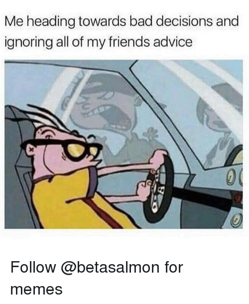 Advice, Bad, and Friends: Me heading towards bad decisions and  ignoring all of my friends advice Follow @betasalmon for memes