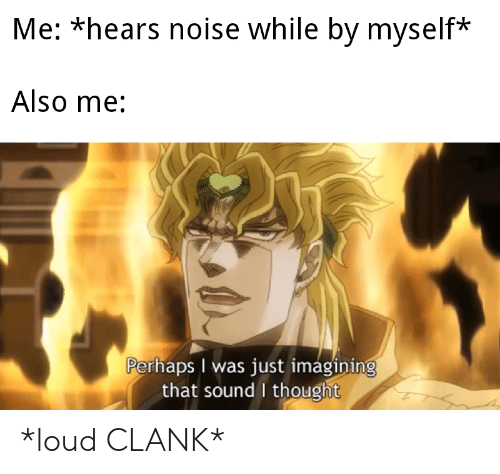 Thought, Sound, and Noise: Me: *hears noise while by myself*  Also me:  Perhaps I was just imagining  that sound I thought *loud CLANK*