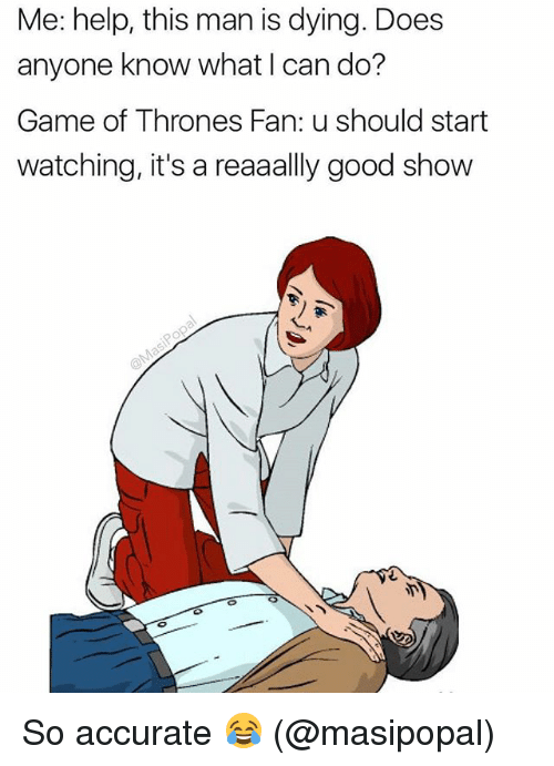 Game of Thrones, Memes, and Game: Me: help, this man is dying. Does  anyone know what I can do?  Game of Thrones Fan: u should start  watching, it's a reaaally good show So accurate 😂 (@masipopal)