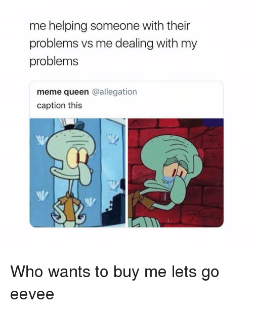 Meme, Queen, and Girl Memes: me helping someone with their  problems vs me dealing with my  problems  meme queen @allegation  caption this Who wants to buy me lets go eevee