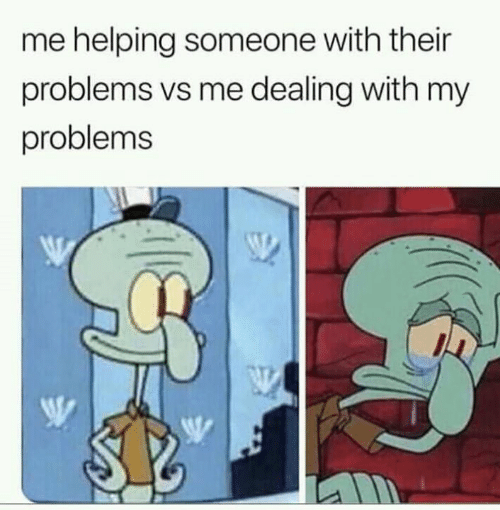 Funny, Someone, and Helping: me helping someone with their  problems vs me dealing with my  problems