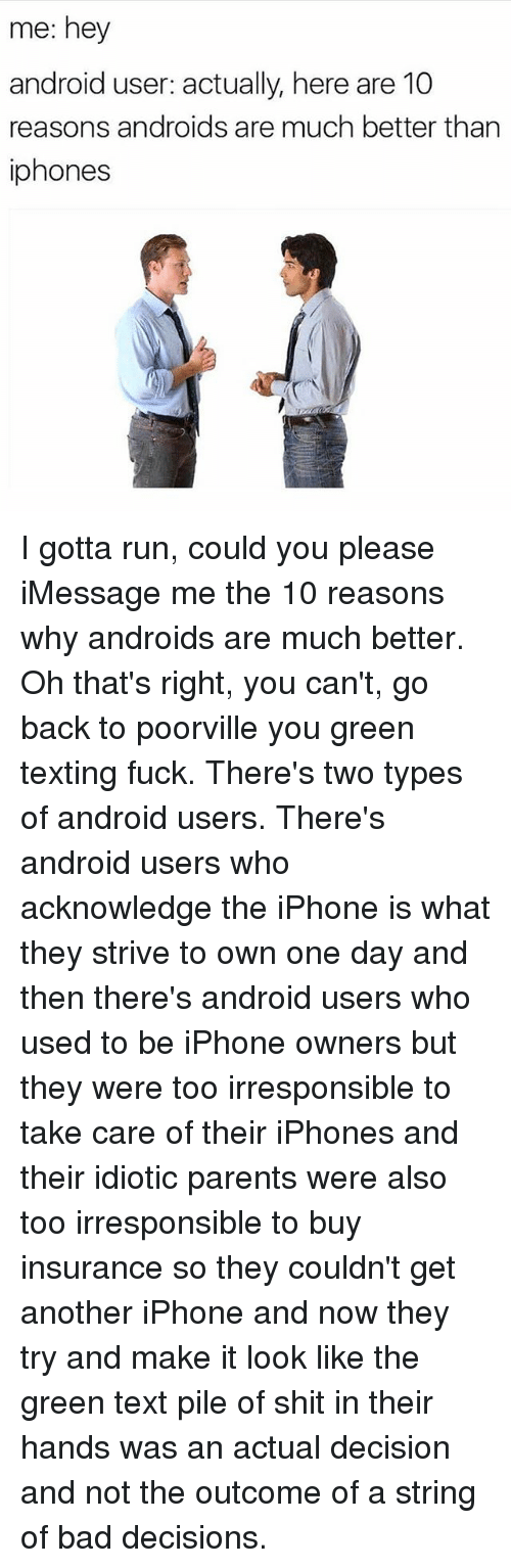 Android, Bad, and Iphone: me: hey  android user: actually, here are 10  reasons androids are much better than  iphones I gotta run, could you please iMessage me the 10 reasons why androids are much better. Oh that's right, you can't, go back to poorville you green texting fuck. There's two types of android users. There's android users who acknowledge the iPhone is what they strive to own one day and then there's android users who used to be iPhone owners but they were too irresponsible to take care of their iPhones and their idiotic parents were also too irresponsible to buy insurance so they couldn't get another iPhone and now they try and make it look like the green text pile of shit in their hands was an actual decision and not the outcome of a string of bad decisions.