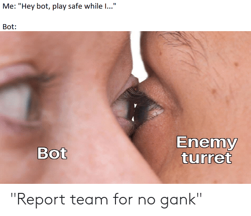 "League of Legends, Team, and Play: Me: ""Hey bot, play safe while I...""  Bot:  Enemy  turret  Bot ""Report team for no gank"""