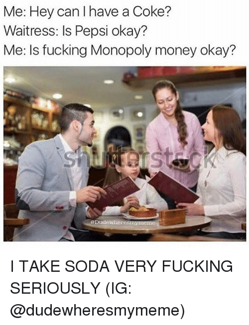 Fucking, Memes, and Money: Me: Hey can I have a Coke?  Waitress: Is Pepsi okay?  Me: Is fucking Monopoly money okay?  @Dudewher I TAKE SODA VERY FUCKING SERIOUSLY  (IG: @dudewheresmymeme)