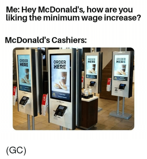 McDonalds, Memes, and Minimum Wage: Me: Hey McDonald's, how are you  liking the minimum wage increase?  McDonald's Cashiers:  ORDER  HERE  ORDER  HERE  ORDER  HERE  ORDER  HERE  4 (GC)