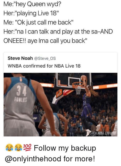 "Memes, Nba, and Wyd: Me:""hey Queen wyd?  Her:""playing Live 18""  Me: ""Ok just call me back""  Her:""na l can talk and play at the sa-AND  ONEEE!! aye lma call you back""  Steve Noah @Steve OS  WNBA confirmed for NBA Live 18  34  fowLes  NBA LI 😂😂💯 Follow my backup @onlyinthehood for more!"