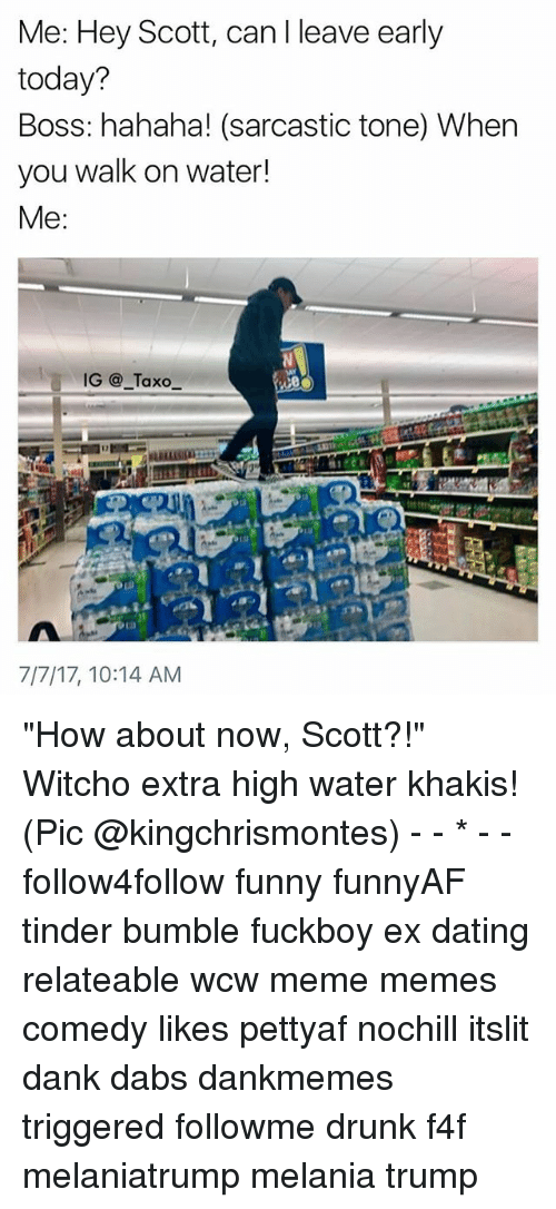 """The Dab, Dank, and Dating: Me: Hey Scot, can I leave early  today?  Boss: hahaha! (sarcastic tone) When  you walk on water!  Me:  IG@_Taxo  7/7/17, 10:14 AM """"How about now, Scott?!"""" Witcho extra high water khakis! (Pic @kingchrismontes) - - * - - follow4follow funny funnyAF tinder bumble fuckboy ex dating relateable wcw meme memes comedy likes pettyaf nochill itslit dank dabs dankmemes triggered followme drunk f4f melaniatrump melania trump"""