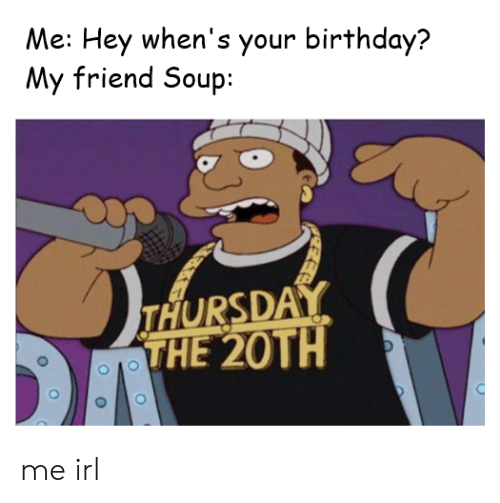 Birthday, Irl, and Me IRL: Me: Hey when's your birthday?  My friend Soup:  THURSDAY  THE 20TH me irl