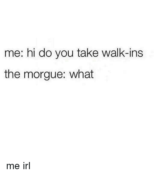 Irl, Me IRL, and You: me: hi do you take walk-ins  the morgue: what me irl