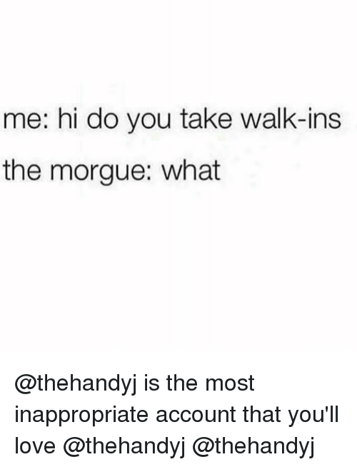 Love, Memes, and 🤖: me: hi do you take walk-ins  the morgue: what @thehandyj is the most inappropriate account that you'll love @thehandyj @thehandyj