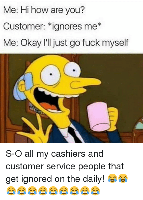 Memes, 🤖, and Custom: Me: Hi how are you?  Customer: *ignores me  Me: Okay I'll just go fuck myself S-O all my cashiers and customer service people that get ignored on the daily! 😂😂😂😂😂😂😂😂😂😂😂