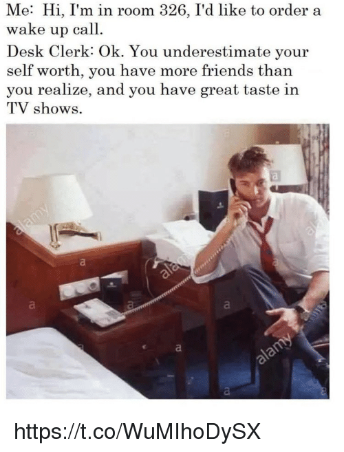 Friends, Memes, and TV Shows: Me: Hi, I'm in room 326, I'd like to order a  wake up call.  Desk Clerk: Ok. You underestimate your  self worth, you have more friends than  you realize, and you have great taste in  TV shows. https://t.co/WuMIhoDySX