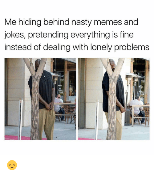 Memes, Nasty, and Jokes: Me hiding behind nasty memes and  jokes, pretending everything is fine  instead of dealing with lonely problems 😞