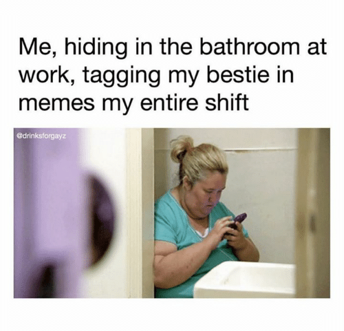 Memes, Work, and Shift: Me, hiding in the bathroom at  work, tagging my bestie in  memes my entire shift  @drinksforgayz