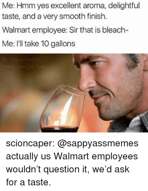 Smooth, Tumblr, and Walmart: Me: Hmm yes excellent aroma, delightful  taste, and a very smooth finish.  Walmart employee: Sir that is bleach-  Me: I'll take 10 gallons scioncaper:  @sappyassmemes actually us Walmart employees wouldn't question it, we'd ask for a taste.