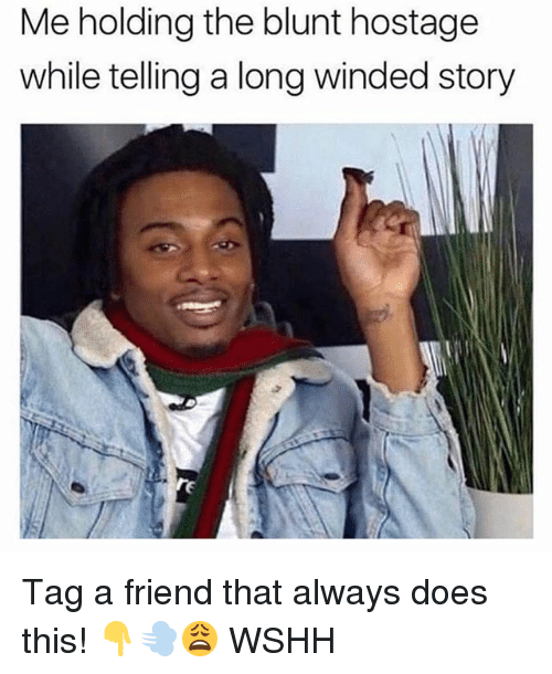 Memes, Wshh, and 🤖: Me holding the blunt hostage  while telling a long winded story Tag a friend that always does this! 👇💨😩 WSHH