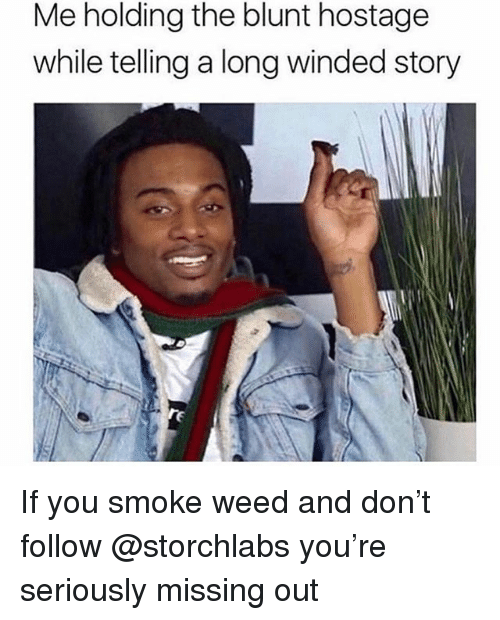 Weed, Trendy, and Don: Me holding the blunt hostage  while telling a long winded story If you smoke weed and don't follow @storchlabs you're seriously missing out