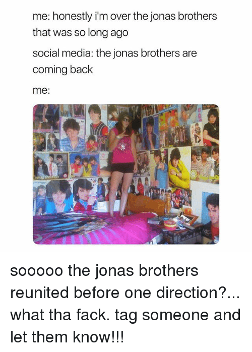 One Direction, Social Media, and Jonas Brothers: me: honestly i'm over the jonas brothers  that was so long ago  social media: the jonas brothers are  coming back  me: sooooo the jonas brothers reunited before one direction?... what tha fack. tag someone and let them know!!!