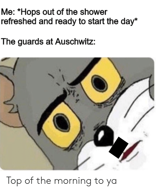 "Shower, Auschwitz, and Hops: Me: ""Hops out of the shower  refreshed and ready to start the day*  The guards at Auschwitz: Top of the morning to ya"