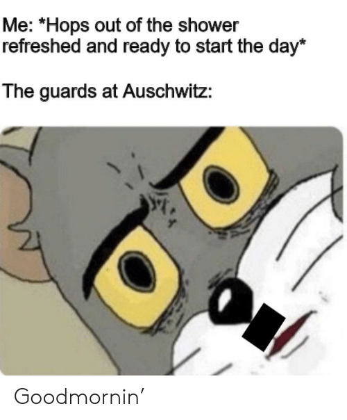 Shower, Auschwitz, and Hops: Me: *Hops out of the shower  refreshed and ready to start the day*  The guards at Auschwitz: Goodmornin'