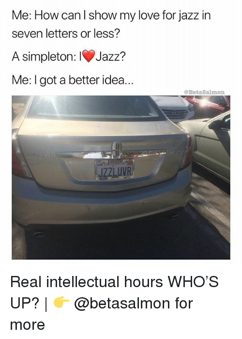 Love, Memes, and 🤖: Me: How can l show my love for jazz in  seven letters or less?  A simpleton: IV)Jazz?  Me: I got a better idea..  @BetaSalmon  JZZLUVR Real intellectual hours WHO'S UP?   👉 @betasalmon for more