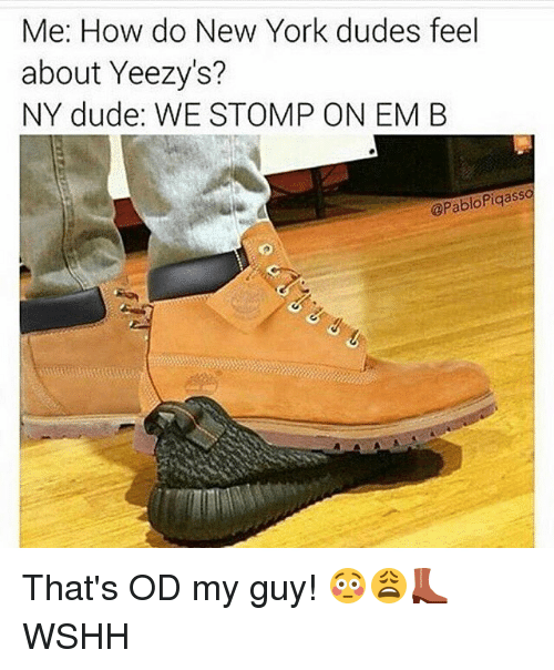Me How Do New York Dudes Feel About Yeezy S Ny Dude We Stomp On Em