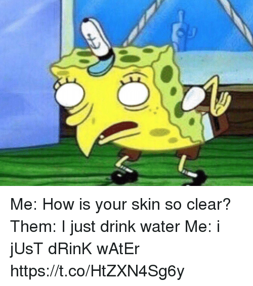 Funny, Water, and How: Me: How is your skin so clear?  Them: I just drink water  Me: i jUsT dRinK wAtEr https://t.co/HtZXN4Sg6y