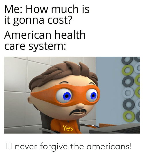 American, Dank Memes, and Never: Me: How much is  it gonna cost?  American health  care system:  Yes Ill never forgive the americans!