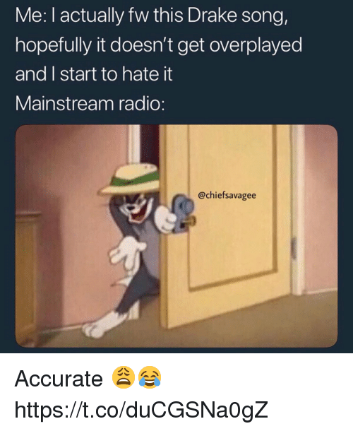 Drake, Radio, and Song: Me: I actually fw this Drake song,  hopefully it doesn't get overplayed  and I start to hate it  Mainstream radio:  @chiefsavagee Accurate 😩😂 https://t.co/duCGSNa0gZ