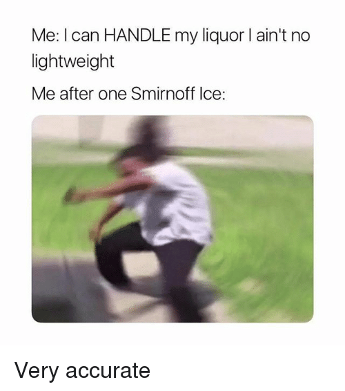 Memes, 🤖, and Ice: Me: I can HANDLE my liquor l ain't no  lightweight  Me after one Smirnoff Ice: Very accurate