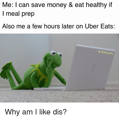 Memes, Money, and Uber: Me: I can save money & eat healthy if  I meal prep  Also me a few hours later on Uber Eats:  IG: @thegainz Why am I like dis?