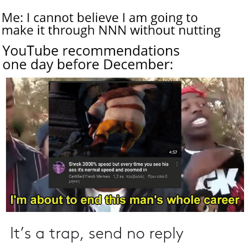 Fresh, Memes, and Shrek: Me: I cannot believe I am going to  make it through NNN without nutting  YouTube recommendations  one day before December:  4:57  Shrek 3000% speed but every time you see his  ass it's normal speed and zoomed in  Certifed Fresh Memes-1,2 εκ. προβολές -Πριν από 8  μήνες  I'm about to end this man's whole career It's a trap, send no reply