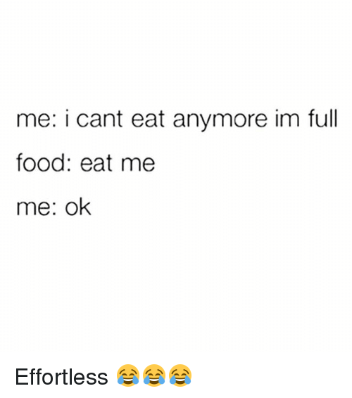 Food, Gym, and Me Me: me: i cant eat anymore im full  food: eat me  me: ok Effortless 😂😂😂