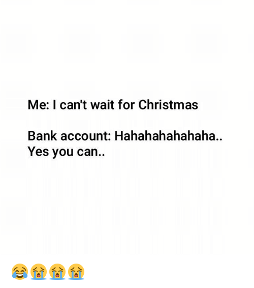 Christmas, Memes, and Bank: Me: I can't wait for Christmas  Bank account: Hahahahahahaha  Yes you can 😂😭😭😭