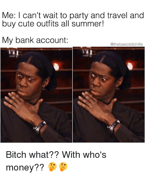 Bitch, Cute, and Memes: Me: I can't wait to party and travel and  buy cute outfits all summer!  My bank account:  @thebasicbitchlife Bitch what?? With who's money?? 🤔🤔
