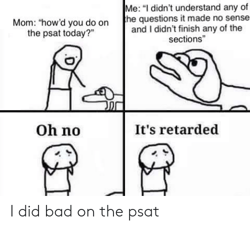 """Bad, Psat, and Retarded: Me: """"I didn't understand any of  the questions it made no sense-  and I didn't finish any of the  sections""""  Mom: """"how'd you do on  the psat today?  Oh no  It's retarded I did bad on the psat"""