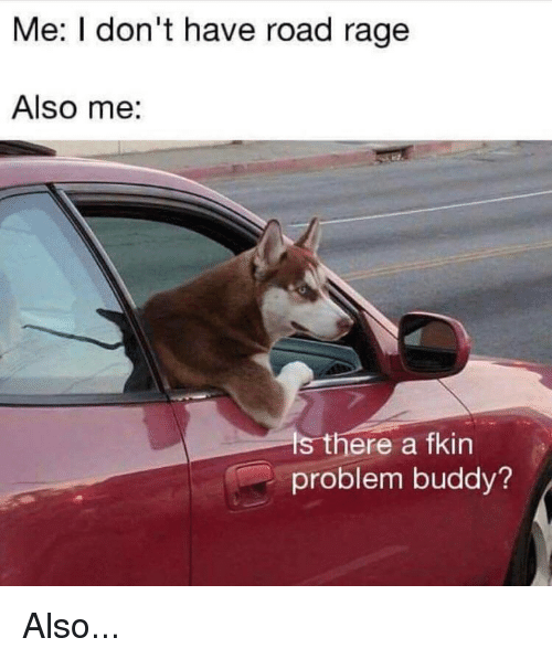 Me I Don't Have Road Rage Also Me S There a Fkin Problem