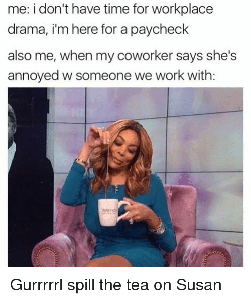 Work, Time, and Girl Memes: me: i don't have time for workplace  drama, i'm here for a paycheck  also me, when my coworker says she's  annoyed w someone we work with:  Wond Gurrrrrl spill the tea on Susan
