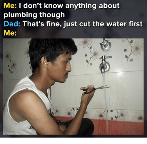 Dad, Memes, and Water: Me: I don't know anything about  plumbing though  Dad: That's fine, just cut the water first  Me: