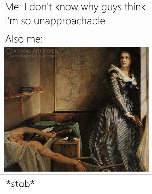 Meme, Classical Art, and Classical: Me: I don't know why guys think  I'm so unapproachable  Also me:  CLASSICAL ART MEME *stab*