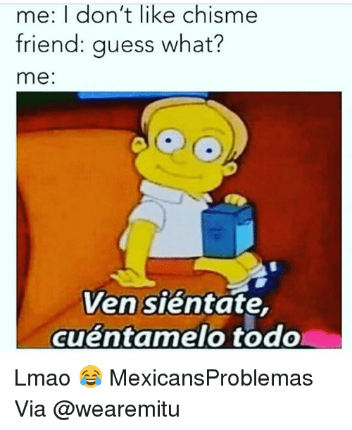 Lmao, Memes, and Guess: me: I don't like Chisme  friend: guess what?  me  Ven sientate  cuentamelo todo Lmao 😂 MexicansProblemas Via @wearemitu