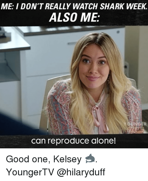 Being Alone, Memes, and Shark: ME: I DON'T REALLY WATCH SHARK WEEK.  ALSO ME:  can reproduce alone! Good one, Kelsey 🦈. YoungerTV @hilaryduff