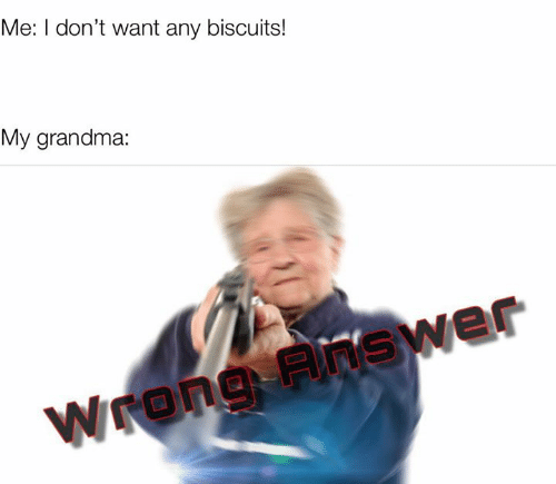 Grandma, Biscuits, and  Want: Me: I don't want any biscuits!  My grandma:  Wrong Fnswer