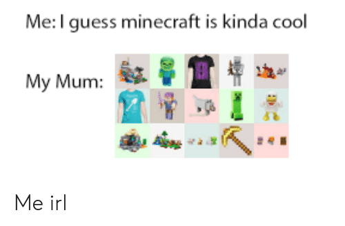 Minecraft, Cool, and Guess: Me:I guess minecraft is kinda cool  My Mum:  A Me irl