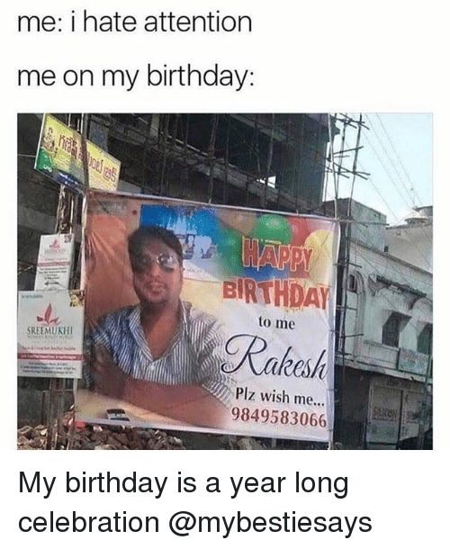 Birthday, Girl Memes, and My Birthday: me: i hate attention  me on my birthday:  BIRTHDAY  to me  Plz wish me...  9849583066 My birthday is a year long celebration @mybestiesays