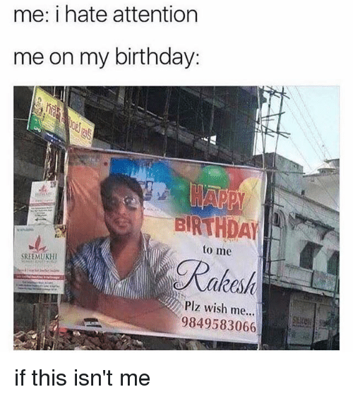 Birthday, Memes, and 🤖: me: i hate attention  me on my birthday:  to me  Rakas  SREEMUKHI  Plz wish me...  9849583066 if this isn't me